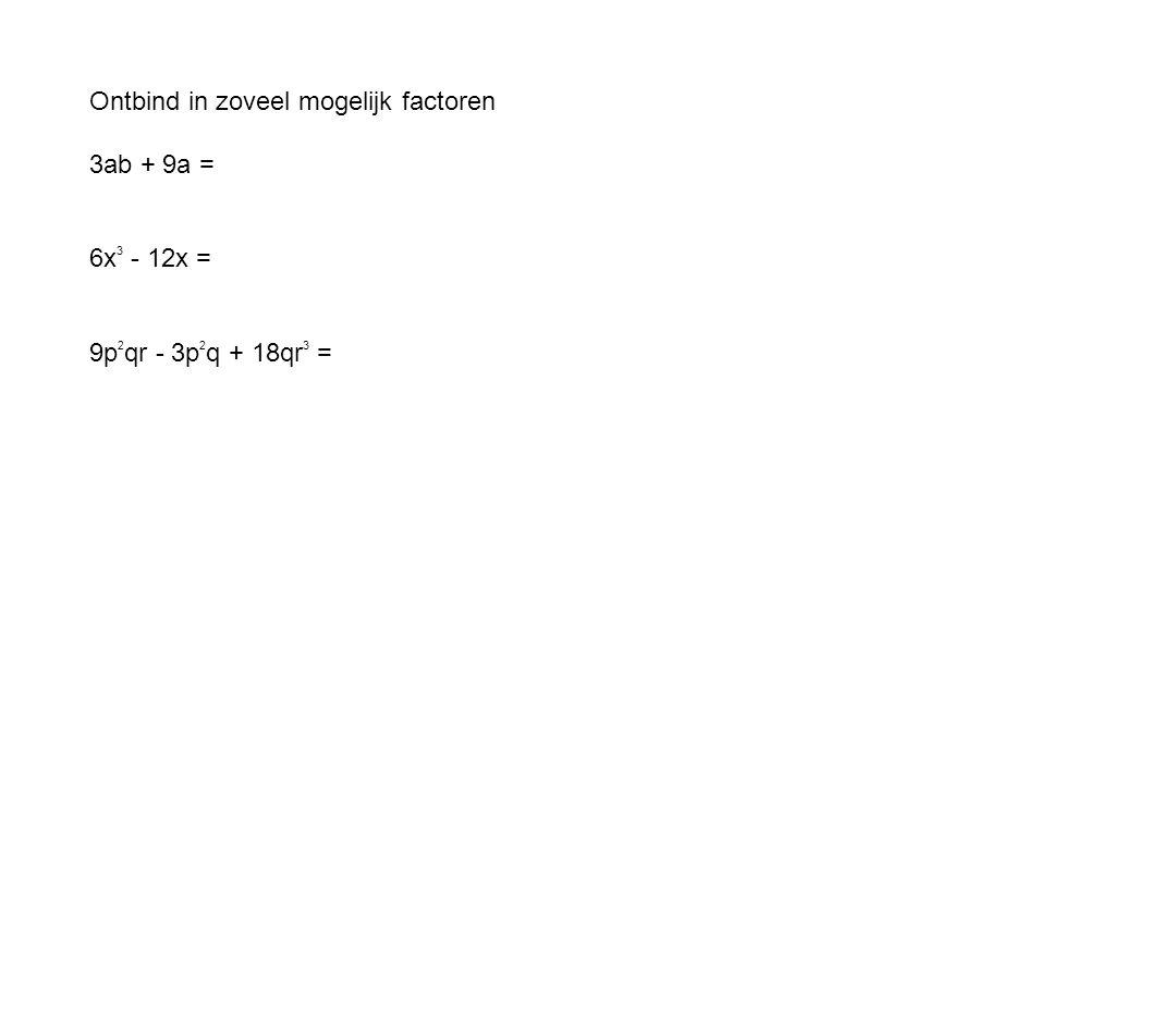 Ontbind in zoveel mogelijk factoren 3ab + 9a = 6x 3 - 12x = 9p 2 qr - 3p 2 q + 18qr 3 =