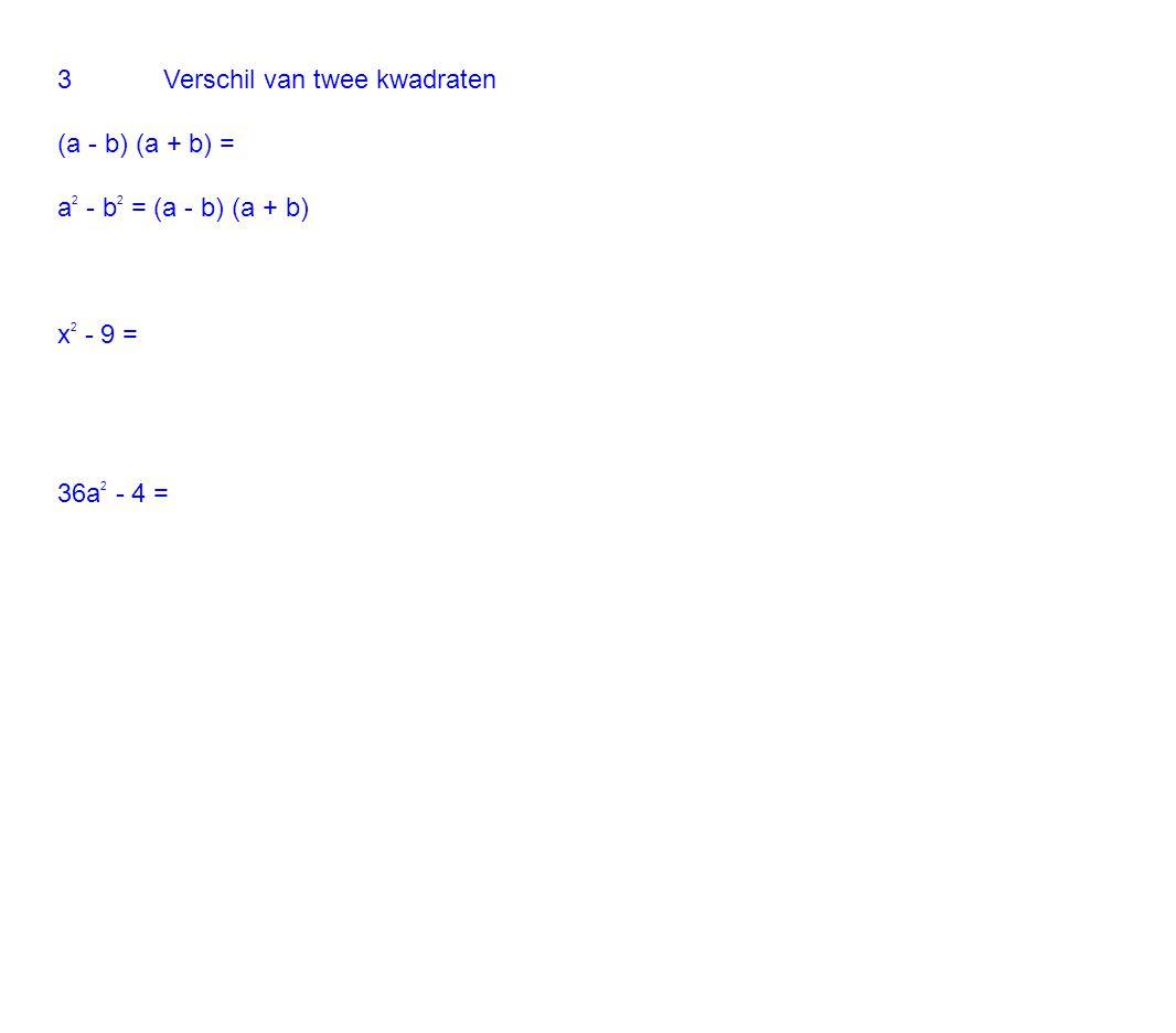 3Verschil van twee kwadraten (a - b) (a + b) = a 2 - b 2 = (a - b) (a + b) x 2 - 9 = 36a 2 - 4 =