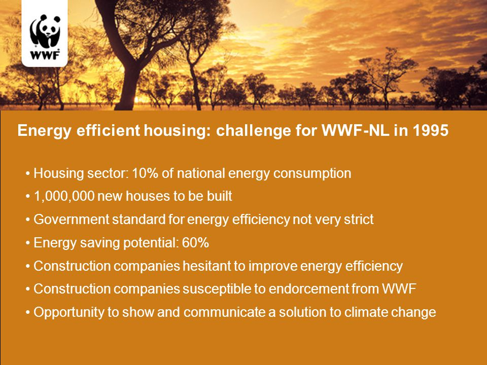 Energy efficient housing: challenge for WWF-NL in 1995 Housing sector: 10% of national energy consumption Construction companies hesitant to improve energy efficiency Energy saving potential: 60% Government standard for energy efficiency not very strict Construction companies susceptible to endorcement from WWF 1,000,000 new houses to be built Opportunity to show and communicate a solution to climate change