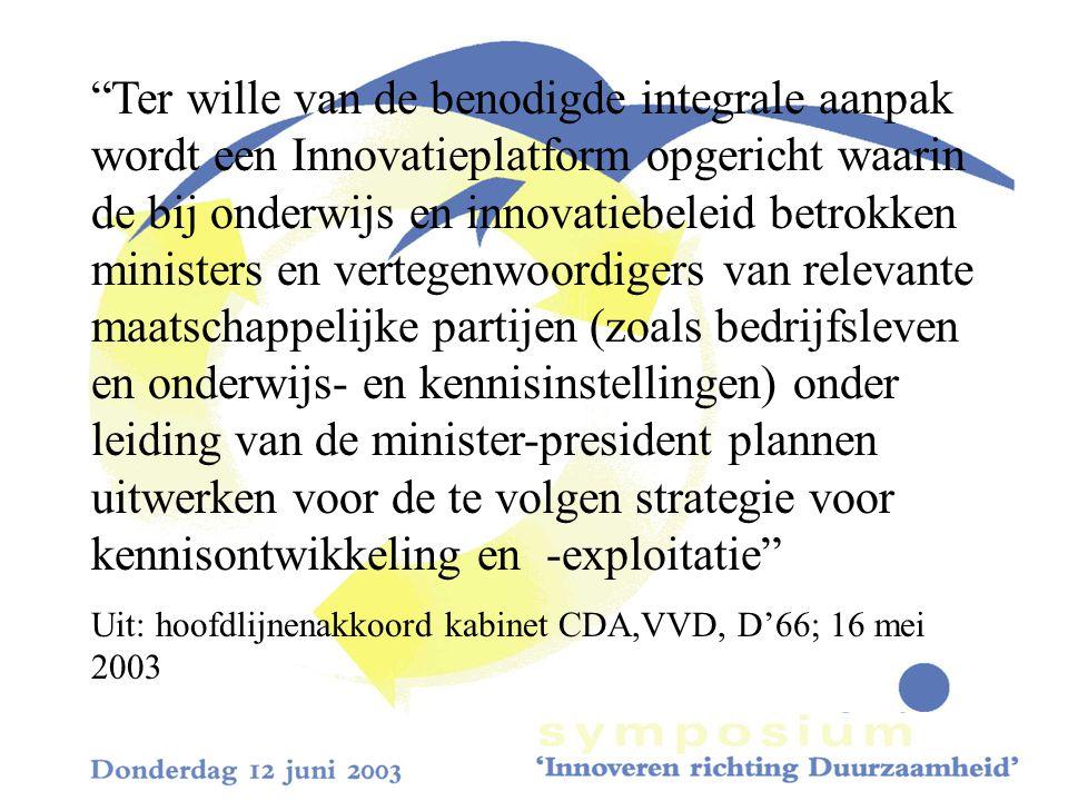 Ter wille van de benodigde integrale aanpak wordt een Innovatieplatform opgericht waarin de bij onderwijs en innovatiebeleid betrokken ministers en vertegenwoordigers van relevante maatschappelijke partijen (zoals bedrijfsleven en onderwijs- en kennisinstellingen) onder leiding van de minister-president plannen uitwerken voor de te volgen strategie voor kennisontwikkeling en -exploitatie Uit: hoofdlijnenakkoord kabinet CDA,VVD, D'66; 16 mei 2003