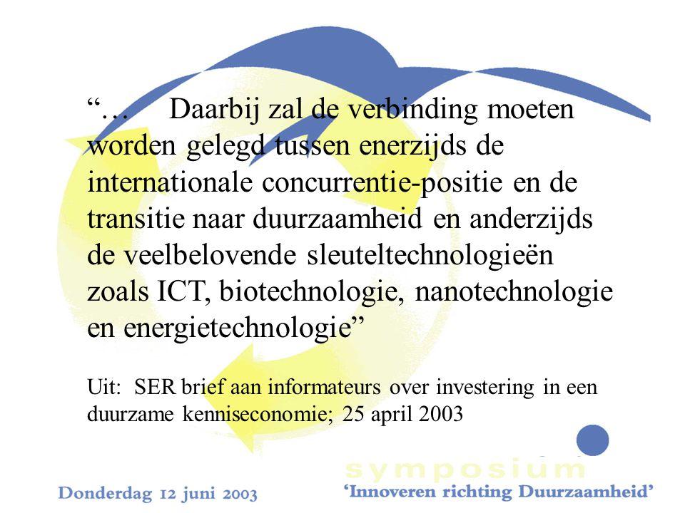 … Daarbij zal de verbinding moeten worden gelegd tussen enerzijds de internationale concurrentie-positie en de transitie naar duurzaamheid en anderzijds de veelbelovende sleuteltechnologieën zoals ICT, biotechnologie, nanotechnologie en energietechnologie Uit: SER brief aan informateurs over investering in een duurzame kenniseconomie; 25 april 2003