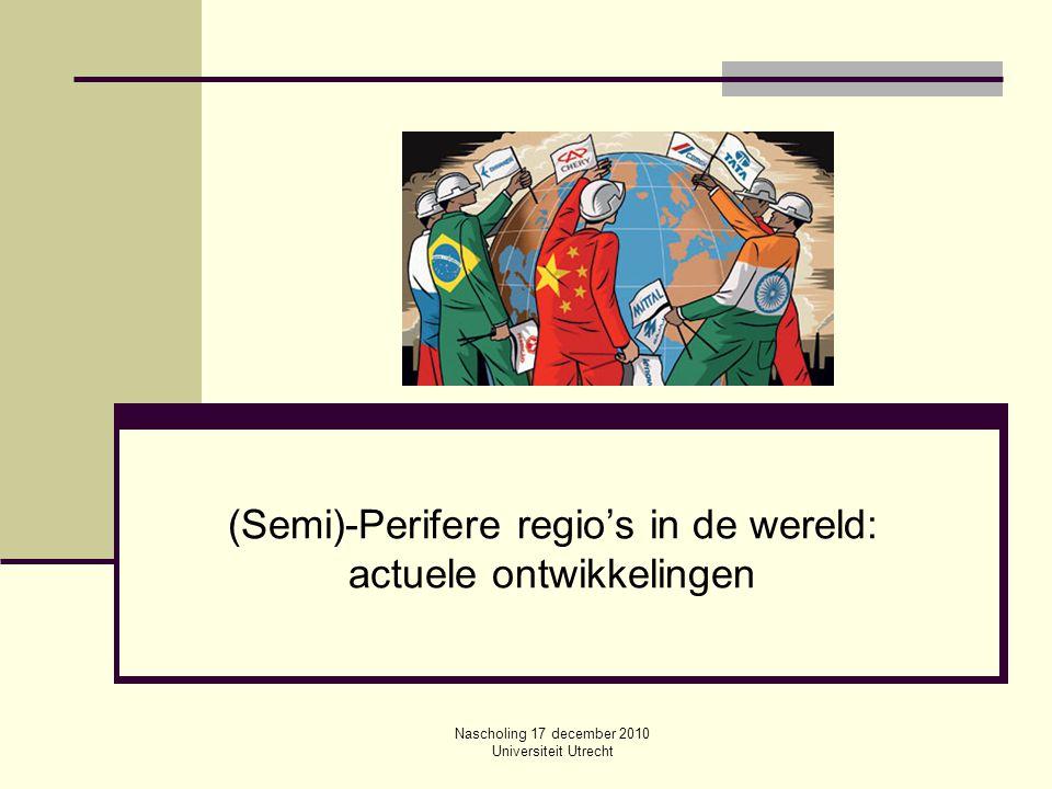 Nascholing 17 december 2010 Universiteit Utrecht (Semi)-Perifere regio's in de wereld: actuele ontwikkelingen