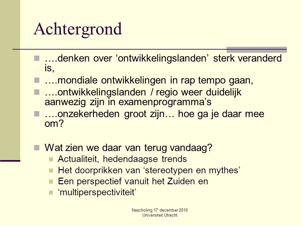 Nascholing 17 december 2010 Universiteit Utrecht Achtergrond ….denken over 'ontwikkelingslanden' sterk veranderd is, ….mondiale ontwikkelingen in rap