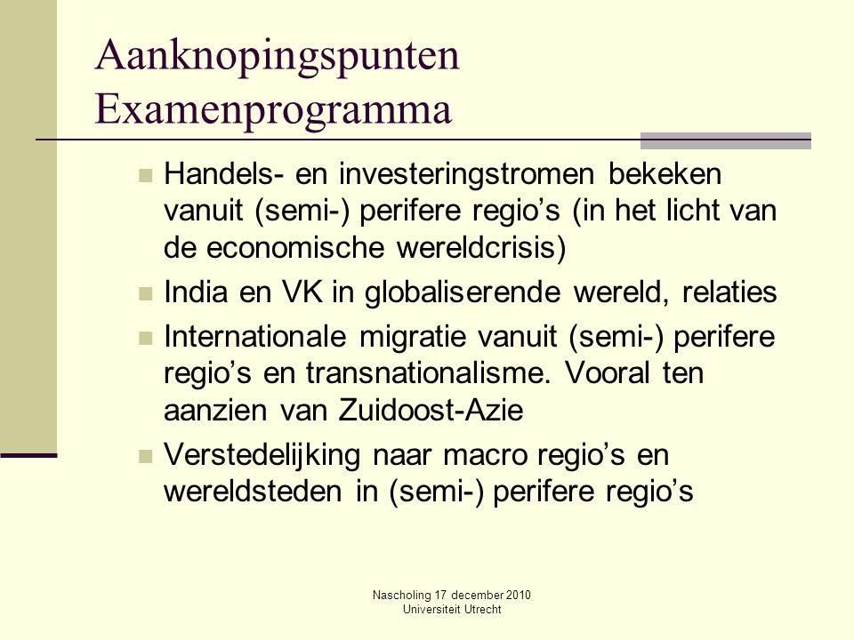 Nascholing 17 december 2010 Universiteit Utrecht Aanknopingspunten Examenprogramma Handels- en investeringstromen bekeken vanuit (semi-) perifere regi