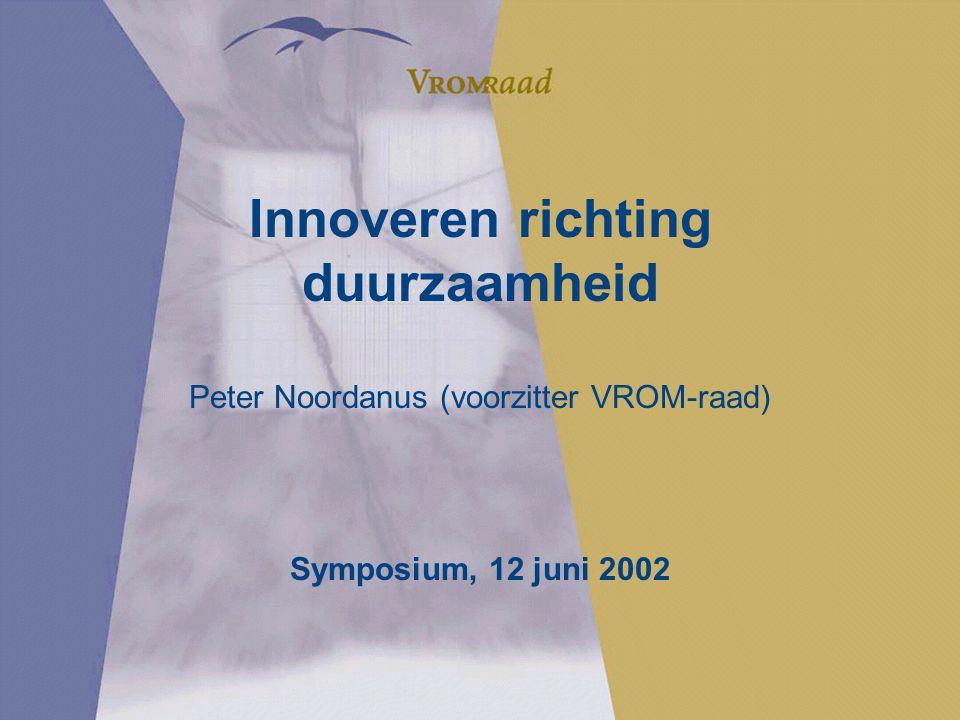 Innoveren richting duurzaamheid Peter Noordanus (voorzitter VROM-raad) Symposium, 12 juni 2002