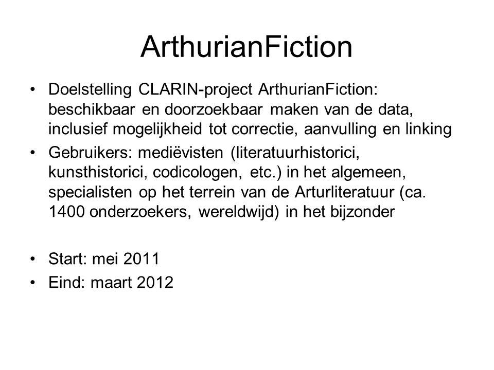 ArthurianFiction Doelstelling CLARIN-project ArthurianFiction: beschikbaar en doorzoekbaar maken van de data, inclusief mogelijkheid tot correctie, aanvulling en linking Gebruikers: mediëvisten (literatuurhistorici, kunsthistorici, codicologen, etc.) in het algemeen, specialisten op het terrein van de Arturliteratuur (ca.