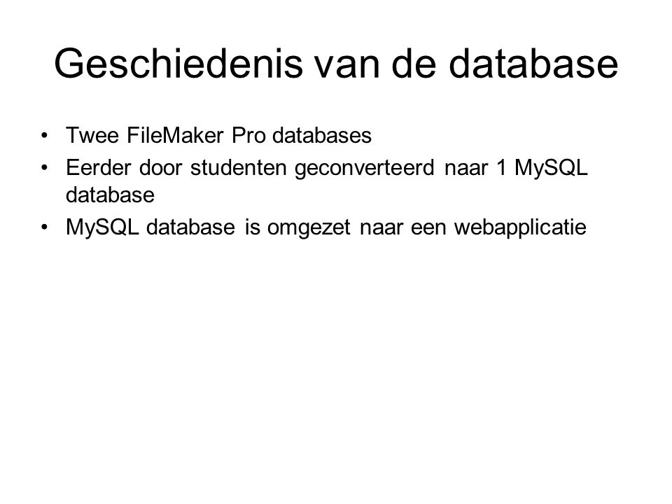 Geschiedenis van de database Twee FileMaker Pro databases Eerder door studenten geconverteerd naar 1 MySQL database MySQL database is omgezet naar een webapplicatie