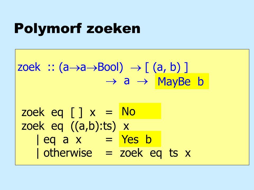 Polymorf zoeken zoek :: (a  a  Bool)  [ (a, b) ]  a  b zoek eq [ ] x = .