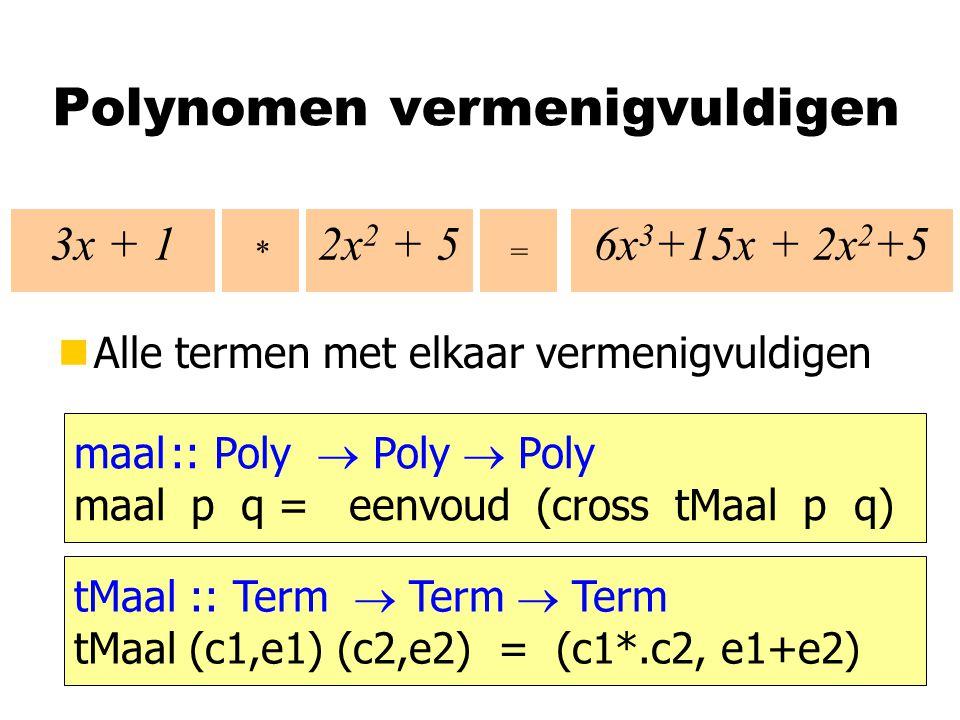 Polynomen vermenigvuldigen nAlle termen met elkaar vermenigvuldigen * = maal:: Poly  Poly  Poly maal p q = eenvoud (cross tMaal p q) 3x + 12x 2 + 56x 3 +15x + 2x 2 +5 tMaal :: Term  Term  Term tMaal (c1,e1) (c2,e2) = (c1*.c2, e1+e2)