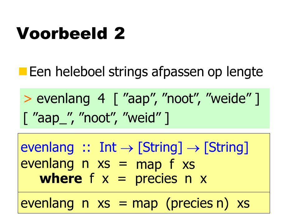 Voorbeeld 2 nEen heleboel strings afpassen op lengte > evenlang 4 [ aap , noot , weide ] [ aap_ , noot , weid ] evenlang :: Int  [String]  [String] evenlang n xs = map f xs where f x = precies n x evenlang n xs = map (precies n) xs