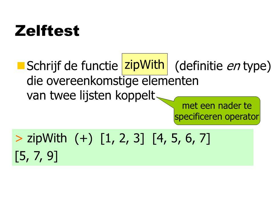 Zelftest nSchrijf de functie (definitie en type) die overeenkomstige elementen van twee lijsten koppelt > zipWith (+) [1, 2, 3] [4, 5, 6, 7] [5, 7, 9] met een nader te specificeren operator zipWith