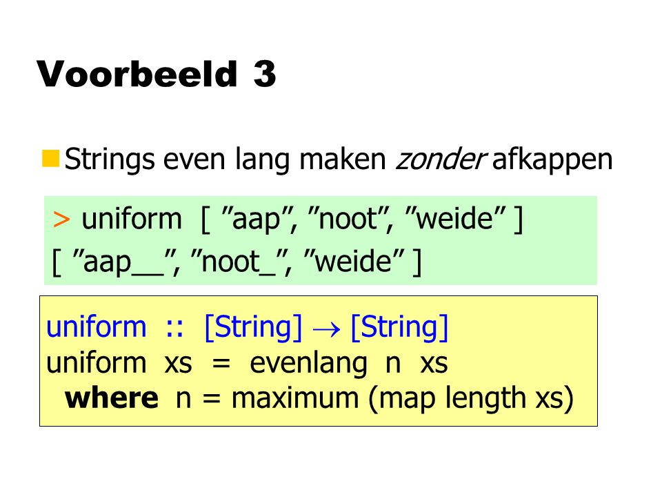 Voorbeeld 3 nStrings even lang maken zonder afkappen > uniform [ aap , noot , weide ] [ aap__ , noot_ , weide ] uniform :: [String]  [String] uniform xs = evenlang n xs where n = maximum (map length xs)