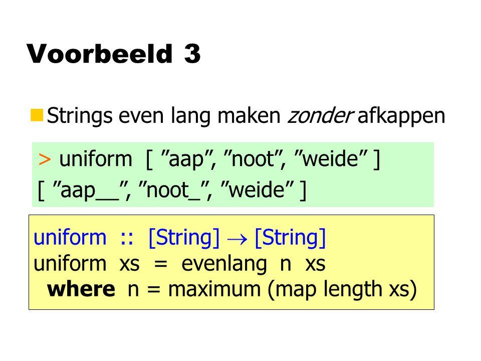 Voorbeeld 3 nStrings even lang maken zonder afkappen > uniform [ aap , noot , weide ] [ aap__ , noot_ , weide ] uniform :: [String]  [String] uniform xs = evenlang n xs where n = maximum (map length xs)