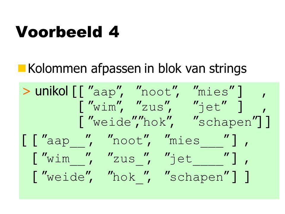Voorbeeld 4 nKolommen afpassen in blok van strings > unikol [[ aap , noot , mies ], [ wim , zus , jet ], [ weide , hok , schapen ] ] [[ aap__ , noot , mies___ ], [ wim__ , zus_ , jet____ ], [ weide , hok_ , schapen ] ]