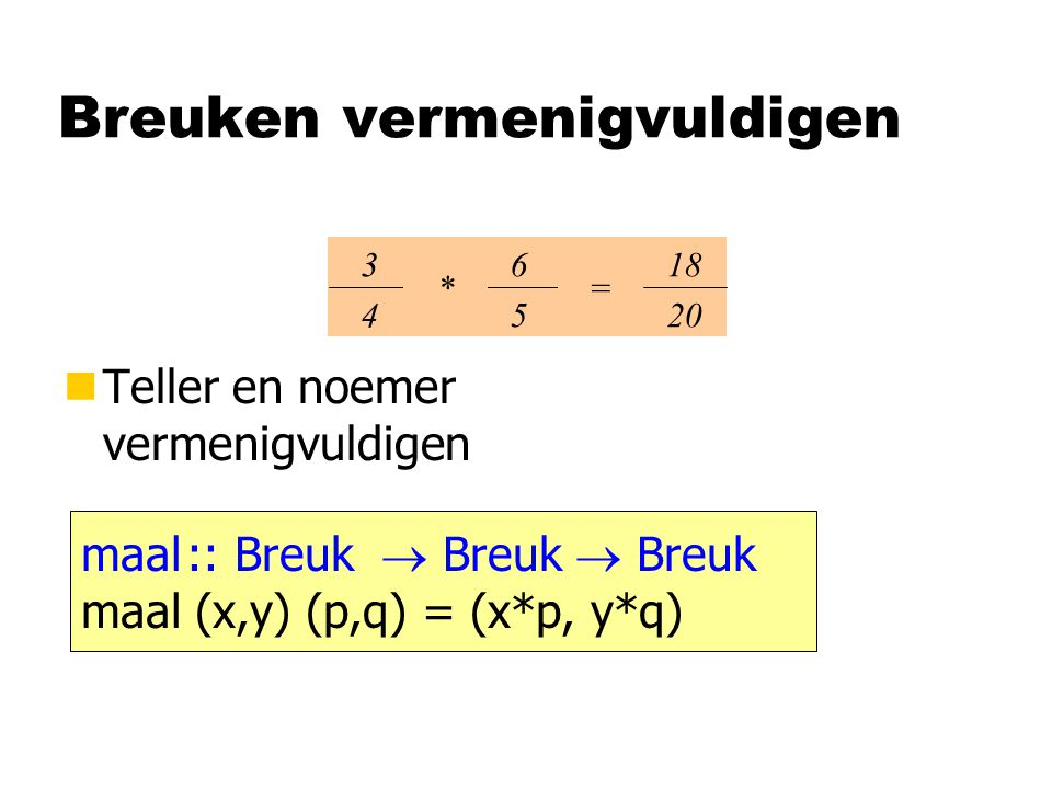 Breuken vermenigvuldigen nTeller en noemer vermenigvuldigen 3434 6565 * 18 20 = maal:: Breuk  Breuk  Breuk maal (x,y) (p,q) = (x*p, y*q)