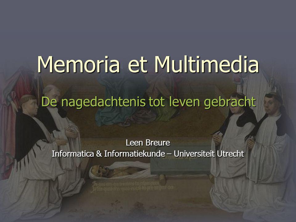 Memoria et Multimedia De nagedachtenis tot leven gebracht Leen Breure Informatica & Informatiekunde – Universiteit Utrecht