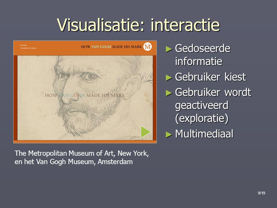 9/19 Visualisatie: interactie ► Gedoseerde informatie ► Gebruiker kiest ► Gebruiker wordt geactiveerd (exploratie) ► Multimediaal The Metropolitan Museum of Art, New York, en het Van Gogh Museum, Amsterdam