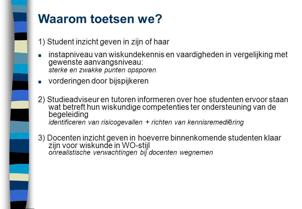 Waarom toetsen we? 1) Student inzicht geven in zijn of haar n instapniveau van wiskundekennis en vaardigheden in vergelijking met gewenste aanvangsniv