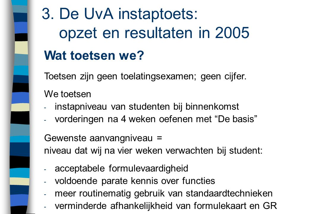 3. De UvA instaptoets: opzet en resultaten in 2005 Wat toetsen we? Toetsen zijn geen toelatingsexamen; geen cijfer. We toetsen - instapniveau van stud