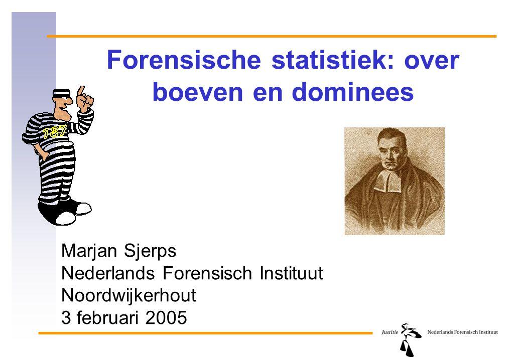 Forensische statistiek: over boeven en dominees Marjan Sjerps Nederlands Forensisch Instituut Noordwijkerhout 3 februari 2005