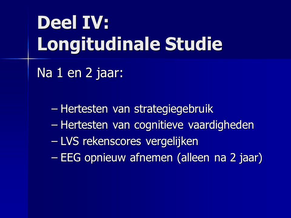 Deel IV: Longitudinale Studie Na 1 en 2 jaar: –Hertesten van strategiegebruik –Hertesten van cognitieve vaardigheden –LVS rekenscores vergelijken –EEG opnieuw afnemen (alleen na 2 jaar)