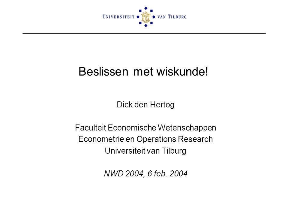 Beslissen met wiskunde! Dick den Hertog Faculteit Economische Wetenschappen Econometrie en Operations Research Universiteit van Tilburg NWD 2004, 6 fe