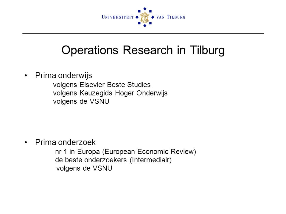 Operations Research in Tilburg Prima onderwijs volgens Elsevier Beste Studies volgens Keuzegids Hoger Onderwijs volgens de VSNU Prima onderzoek nr 1 i