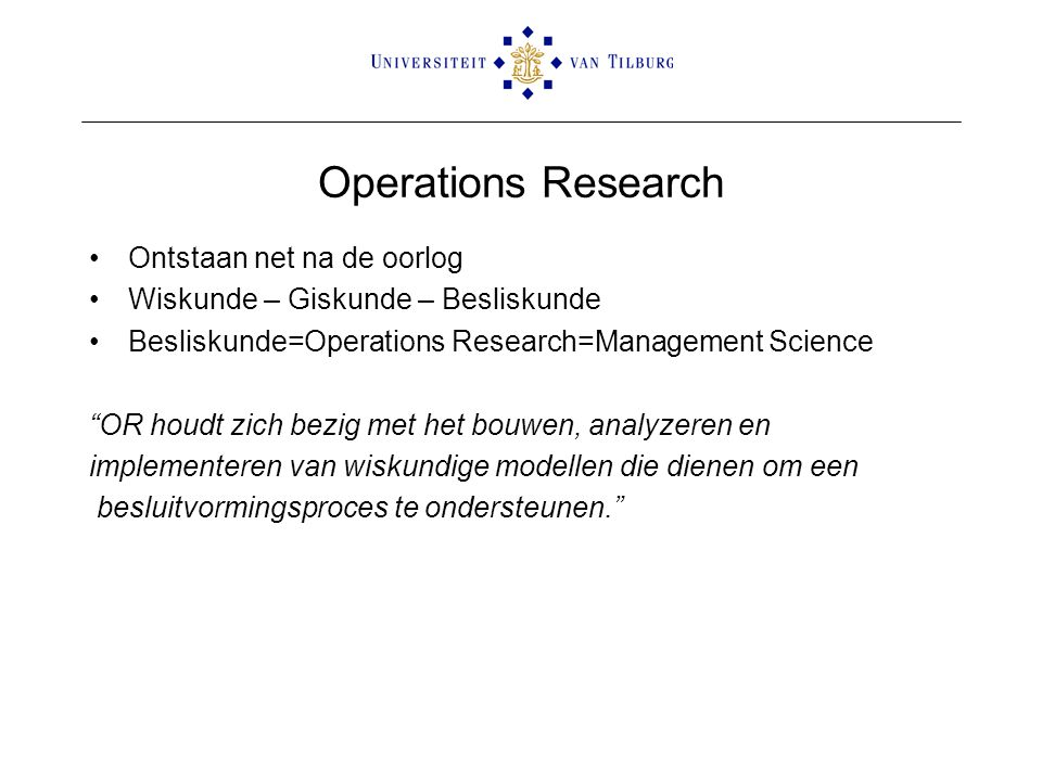 "Operations Research Ontstaan net na de oorlog Wiskunde – Giskunde – Besliskunde Besliskunde=Operations Research=Management Science ""OR houdt zich bezi"