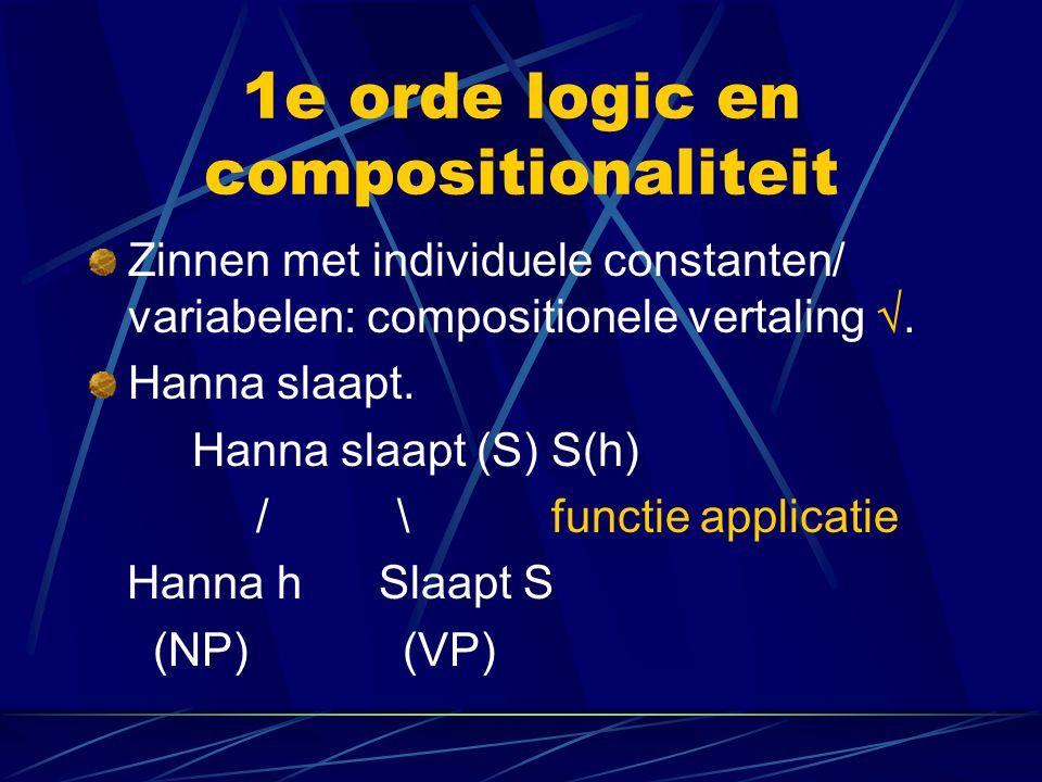 1e orde logic en compositionaliteit Zinnen met individuele constanten/ variabelen: compositionele vertaling . Hanna slaapt. Hanna slaapt (S) S(h) / \