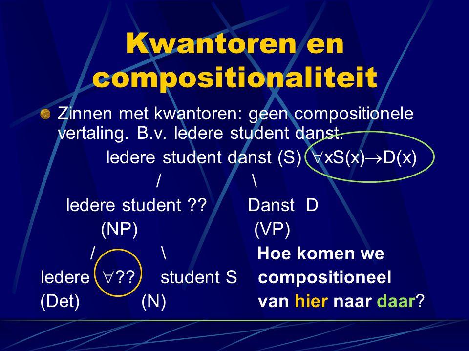 Kwantoren en compositionaliteit Zinnen met kwantoren: geen compositionele vertaling. B.v. Iedere student danst. Iedere student danst (S)  xS(x)  D(