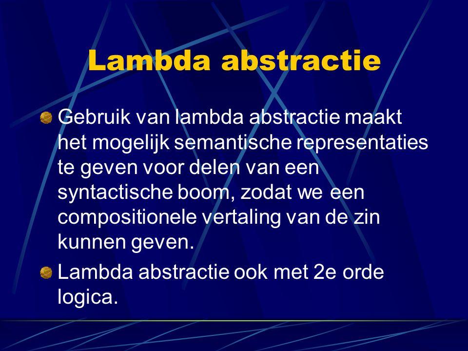Lambda abstractie Gebruik van lambda abstractie maakt het mogelijk semantische representaties te geven voor delen van een syntactische boom, zodat we