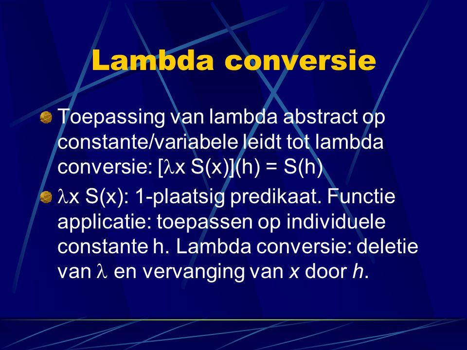 Lambda conversie Toepassing van lambda abstract op constante/variabele leidt tot lambda conversie: [ x S(x)](h) = S(h) x S(x): 1-plaatsig predikaat. F
