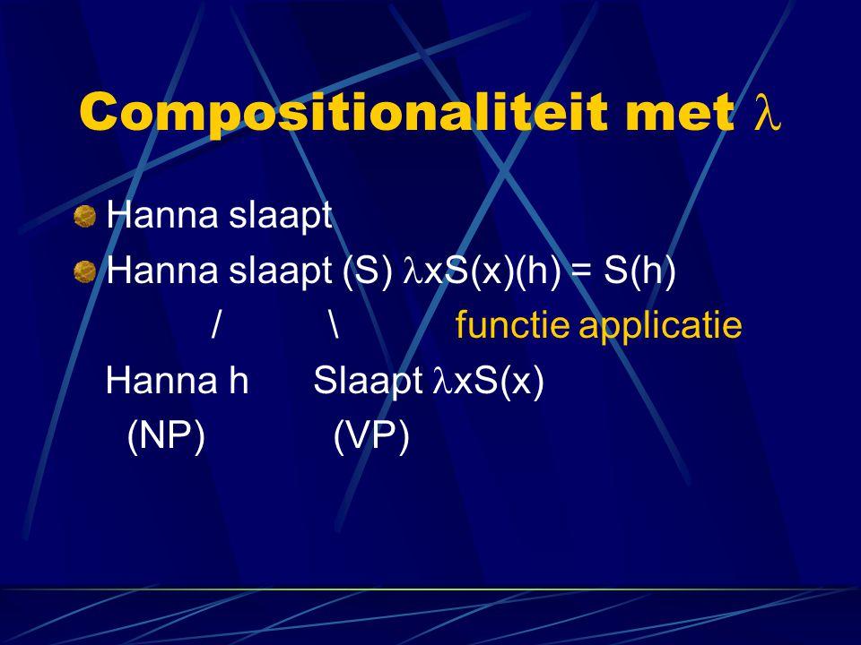 Compositionaliteit met Hanna slaapt Hanna slaapt (S) xS(x)(h) = S(h) / \ functie applicatie Hanna h Slaapt xS(x) (NP) (VP)
