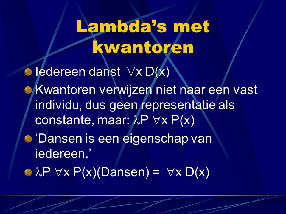 Lambda's met kwantoren Iedereen danst  x D(x) Kwantoren verwijzen niet naar een vast individu, dus geen representatie als constante, maar: P  x P(x
