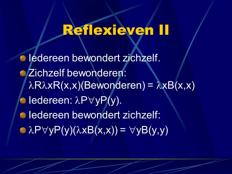 Reflexieven II Iedereen bewondert zichzelf. Zichzelf bewonderen: R xR(x,x)(Bewonderen) = xB(x,x) Iedereen: P  yP(y). Iedereen bewondert zichzelf: P 