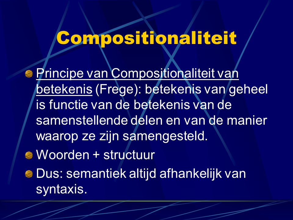 Compositionaliteit Principe van Compositionaliteit van betekenis (Frege): betekenis van geheel is functie van de betekenis van de samenstellende delen