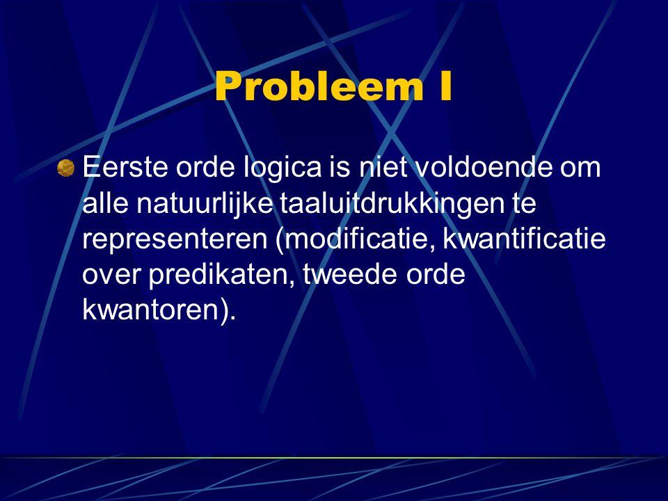 Probleem I Eerste orde logica is niet voldoende om alle natuurlijke taaluitdrukkingen te representeren (modificatie, kwantificatie over predikaten, tw