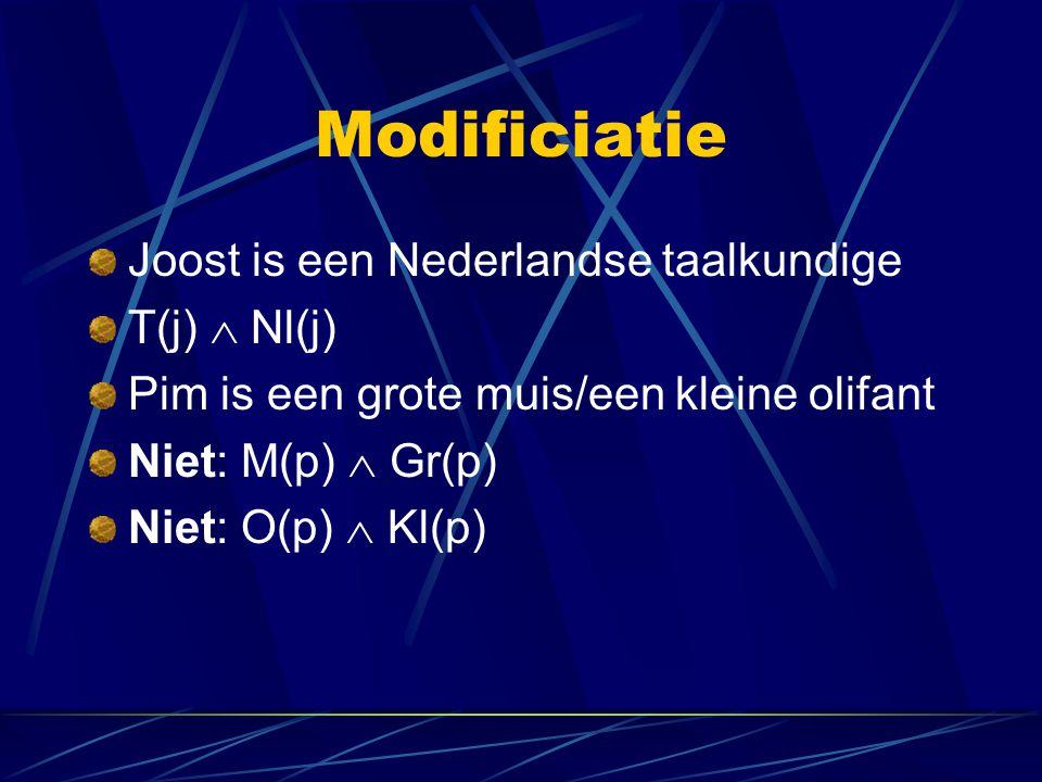 Modificiatie Joost is een Nederlandse taalkundige T(j)  Nl(j) Pim is een grote muis/een kleine olifant Niet: M(p)  Gr(p) Niet: O(p)  Kl(p)