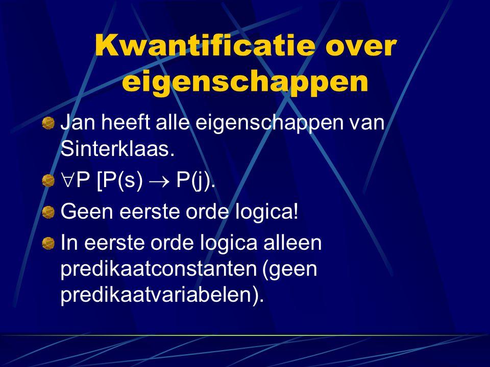 Kwantificatie over eigenschappen Jan heeft alle eigenschappen van Sinterklaas.  P [P(s)  P(j). Geen eerste orde logica! In eerste orde logica alleen