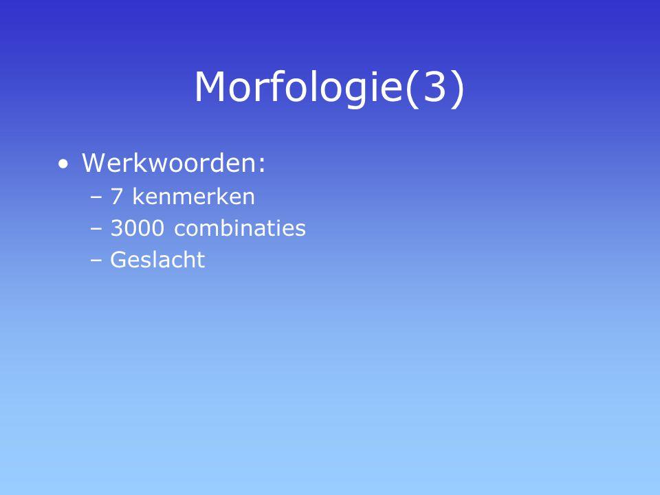 Morfologie(3) Werkwoorden: –7 kenmerken –3000 combinaties –Geslacht