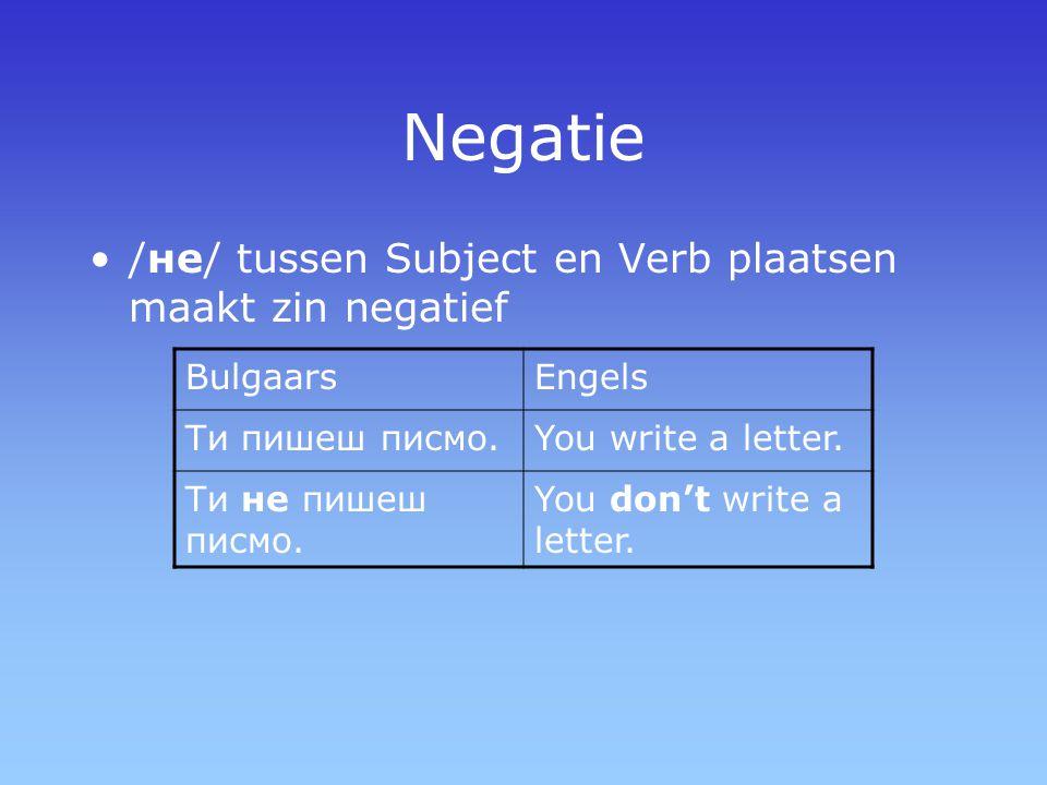 Negatie /не/ tussen Subject en Verb plaatsen maakt zin negatief BulgaarsEngels Ти пишеш писмо.You write a letter. Ти не пишеш писмо. You don't write a
