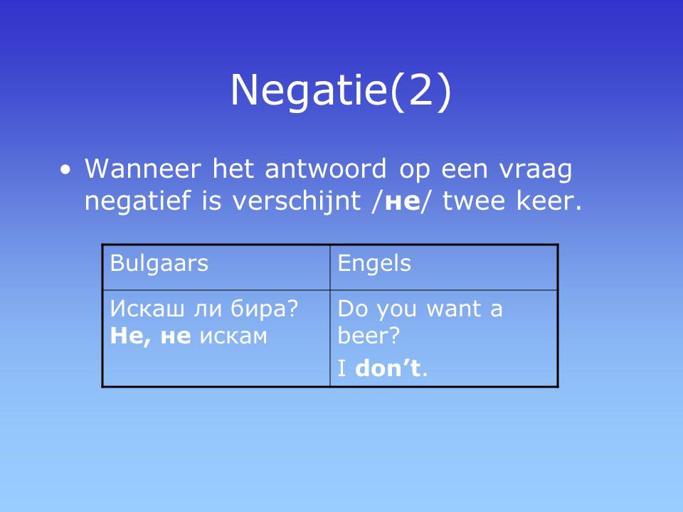 Negatie(2) Wanneer het antwoord op een vraag negatief is verschijnt /не/ twee keer. BulgaarsEngels Искаш ли бира? Не, не искам Do you want a beer? I d
