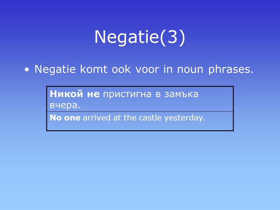 Negatie(3) Negatie komt ook voor in noun phrases. Никой не пристигна в замъка вчера. No one arrived at the castle yesterday.