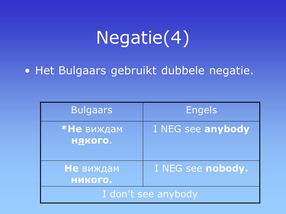 Negatie(4) Het Bulgaars gebruikt dubbele negatie. BulgaarsEngels *Не виждам някого. I NEG see anybody Не виждам никого. I NEG see nobody. I don't see