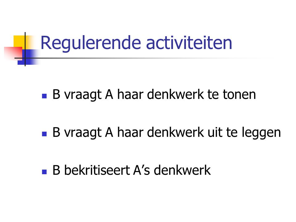 Regulerende activiteiten B vraagt A haar denkwerk te tonen B vraagt A haar denkwerk uit te leggen B bekritiseert A's denkwerk