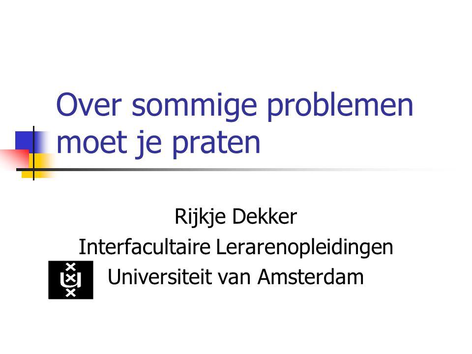 Over sommige problemen moet je praten Rijkje Dekker Interfacultaire Lerarenopleidingen Universiteit van Amsterdam