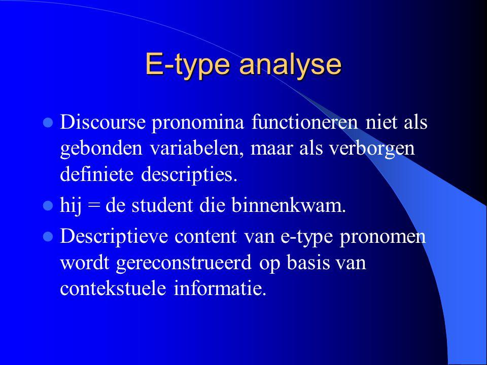 E-type analyse Discourse pronomina functioneren niet als gebonden variabelen, maar als verborgen definiete descripties. hij = de student die binnenkwa