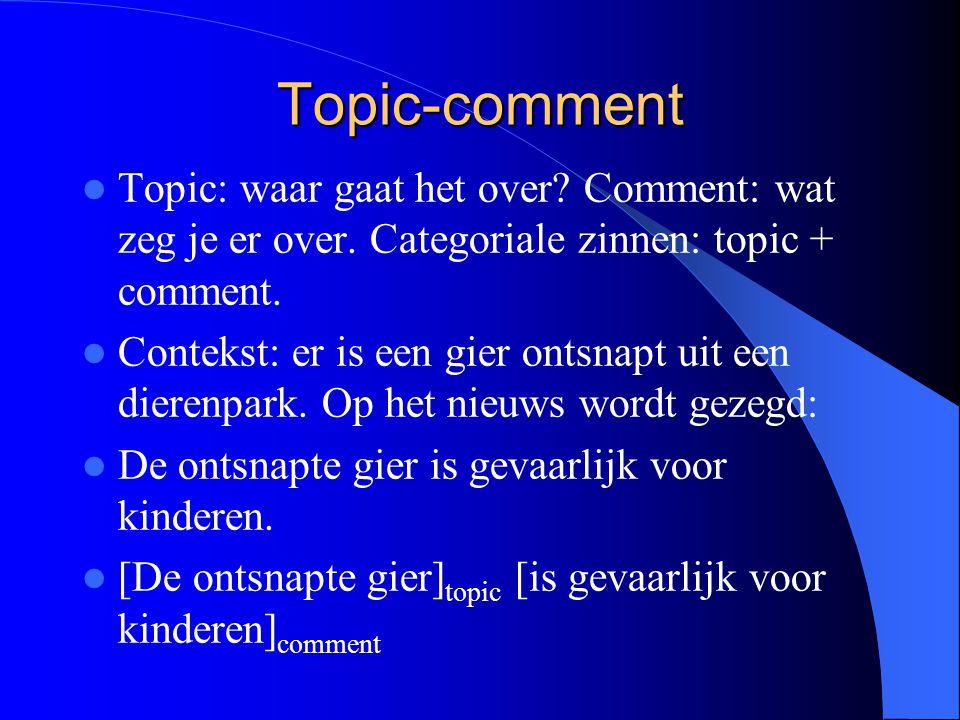 Topic-comment Topic: waar gaat het over? Comment: wat zeg je er over. Categoriale zinnen: topic + comment. Contekst: er is een gier ontsnapt uit een d