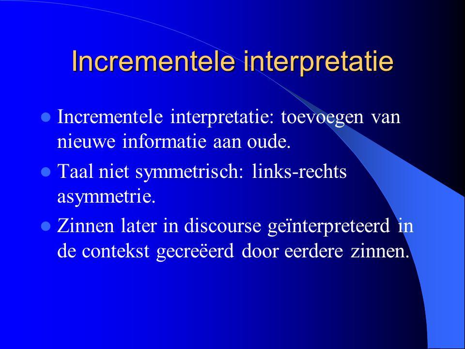 Incrementele interpretatie Incrementele interpretatie: toevoegen van nieuwe informatie aan oude. Taal niet symmetrisch: links-rechts asymmetrie. Zinne
