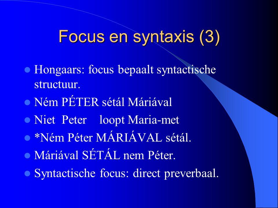 Focus en syntaxis (3) Hongaars: focus bepaalt syntactische structuur. Ném PÉTER sétál Máriával Niet Peter loopt Maria-met *Ném Péter MÁRIÁVAL sétál. M